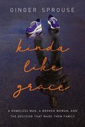 Kinda Like Grace: A Homeless Man, a Broken Woman, and the Decision That Made Them Family Hardback