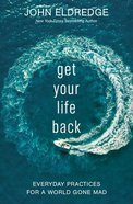 Get Your Life Back: Everday Practices For a World Gone Mad Hardback