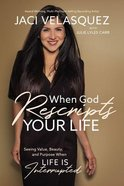 When God Rescripts Your Life: Seeing Value, Beauty, and Purpose When Life is Interrupted Hardback