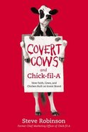 Covert Cows and Chick-Fil-A: How Faith, Cows, and Chicken Built An Iconic Brand Paperback