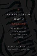 Evangelio Segun Satanas, El: Ocho Mentiras Acerca De Dios Que Suenan Como La Verdad Paperback