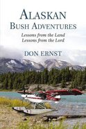 Alaskan Bush Adventures: Lessons From the Land. Lessons From the Lord. Paperback