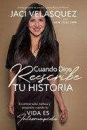 Cuando Dios Reescribe Tu Historia: Ver Valor, Belleza Y Proposito Cuando La Vida Es Interrumpida Paperback