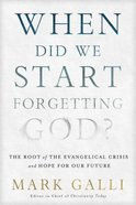 When Did We Start Forgetting God?: The Root of the Evangelical Crisis and Hope For Our Future Paperback