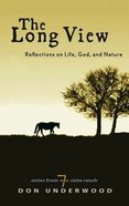 The Long View: Reflections on Life, God, and Nature: Notes From Siete Ranch Hardback
