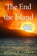 The End of the Island: Finding Life in the Movements of Human Suffering, Pain, and Loss Paperback