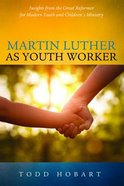 Martin Luther as Youth Worker: Insights From the Great Reformer For Modern Youth and Children's Ministry