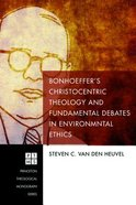 Bonhoeffer's Christocentric Theology and Fundamental Debates in Environmental Ethics (Princeton Theological Monograph Series) Paperback