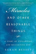 Miracles and Other Reasonable Things: A Story of Unlearning and Relearning God: Living Out the Biggest Story Ever Told Hardback