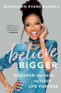 Believe Bigger: Discover the Path to Your Life Purpose Paperback