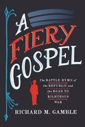 A Fiery Gospel: The Battle Hymn of the Republic and the Road to Righteous War Hardback