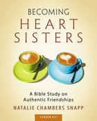 Becoming Heart Sisters: A Bible Study on Authentic Friendships (Leader Kit) Pack