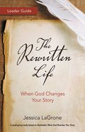 The Rewritten Life: When God Changes Your Story (Leader Guide) Paperback