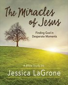 The Miracles of Jesus - Women's Bible Study : Finding God in Desperate Moments (Participant Workbook) Paperback