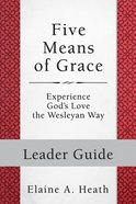 Five Means of Grace - Experience God's Love the Wesleyan Way (Leader Guide) (Wesley Discipleship Path Series) Paperback