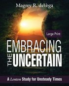 Embracing the Uncertain Large Print: A Lenten Study For Unsteady Times Paperback