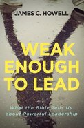 Weak Enough to Lead: Habits of a Faithful Christian Leader Paperback