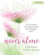 Never Alone Women's Bible Study: 6 Encounters With Jesus to Heal Your Deepest Hurts (Leader Kit) Pack