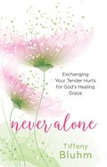 Never Alone: Exchanging Your Tender Hurts For God's Healing Grace Paperback