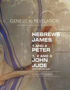 Hebrews, James, 1&2 Peter, 1,2,3 John, Jude : A Comprehensive Verse-By-Verse Exploration of the Bible (Leader Guide) (Genesis To Revelation Series) Paperback
