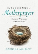 The Blessings of Motherprayer: Sacred Whispers of Mothering Hardback