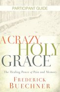 A Crazy, Holy Grace: The Healing Power of Pain and Memory (Participant Guide) Paperback