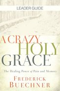 A Crazy, Holy Grace: The Healing Power of Pain and Memory (Leader Guide) Paperback
