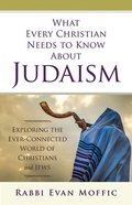What Every Christian Needs to Know About Judaism: Exploring the Ever-Connected World of Christians & Jews Paperback