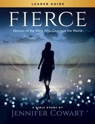 Fierce - Women's Bible Study: Women of the Bible Who Changed the World (Leader Guide) Paperback