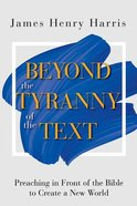 Beyond the Tyranny of the Text: Preaching in Front of the Bible to Create a New World Paperback