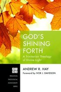 God's Shining Forth: A Trinitarian Theology of Divine Light (Princeton Theological Monograph Series) Paperback