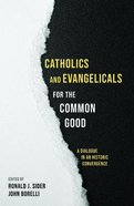 Catholics and Evangelicals For the Common Good: A Dialogue in An Historic Convergence Paperback