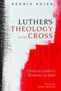 Luther's Theology of the Cross: Christ in Luther's Sermons on John Paperback