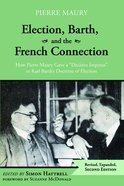 "Election, Barth, and the French Connection: How Pierre Maury Gave a ""Decisive Impetus"" to Karl Barth's Doctrine of Election (2nd Edition) Paperback"