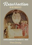 Resurrection in Retrospect: A Critical Examination of the Theology of N. T. Wright Paperback