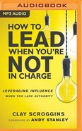 How to Lead When You're Not in Charge: Leveraging Influence When You Lack Authority (Unabridged, Mp3) CD