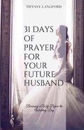 31 Days of Prayer For Your Future Husband: Becoming a Wife Before the Wedding Day Paperback