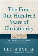 The First One Hundred Years of Christianity: An Introduction to Its History, Literature, and Development Hardback
