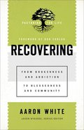 Recovering: From Brokenness and Addiction to Blessedness and Community (Pastoring For Life: Theological Wisdom For Ministering Well Series) Paperback