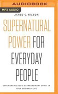Supernatural Power For Everyday People: Experiencing God's Extraordinary Spirit in Your Ordinary Life (Unabridged, Mp3) CD