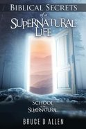 Biblical Secrets of a Supernatural Life: School of the Supernatural Paperback
