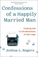 Confessions of a Happily Married Man: Finding God in the Messiness of Marriage Hardback