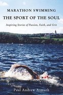 Marathon Swimming the Sport of the Soul: Inspiring Stories of Passion, Faith, and Grit Paperback