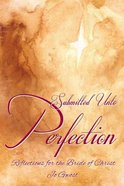 Submitted Unto Perfection: Reflections For the Bride of Christ Paperback