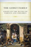 The Godly Family: Essays on the Duties of Parents and Children Paperback