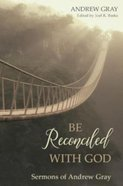 Be Reconciled With God: Sermons of Andrew Gray Hardback