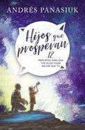 Hijos Que Prosperan: 12 Principios Para Que Tus Hijos Vivan Mejor Que Tu Paperback