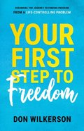 Your First Step to Freedom: Beginning the Journey to Finding Freedom From a Life-Controlling Problem Paperback