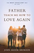 Father Teach Me How to Love Again: The Most Excellent Way to Live Paperback