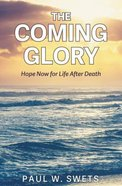 The Coming Glory: Hope Now For Life After Death Paperback
